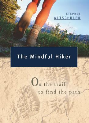 The Mindful Hiker: On the Trail to Find the Path  by  Stephen Altschuler