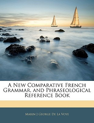 A New Comparative French Grammar, and Phraseological Reference Book  by  Marin J George de La Voye