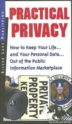 Practical Privacy: How To Keep Your Life... And Your Personal Information... Out Of The Public Information Marketplace  by  Silver Lake Editors