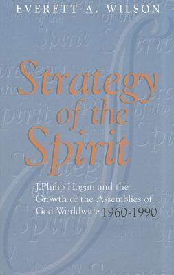 Strategy of the Spirit: J. Philip Hogan and the Growth of the Assemblies of God Worldwide 1960-1990 Everett A. Wilson