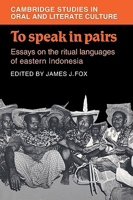 To Speak in Pairs: Essays on the Ritual Languages of Eastern Indonesia  by  James J. Fox