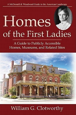 Homes of the First Ladies: A Guide to Publicly Accessible Homes, Museums, and Related Sites  by  William G. Clotworthy