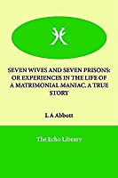 Seven Wives and Seven Prisons: Or Experiences in the Life of a Matrimonial Maniac. a True Story