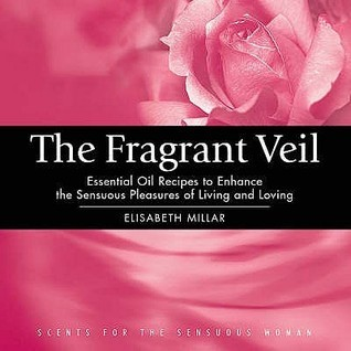 The Fragrant Veil: Essential Oil Recipes to Enhance the Sensuous Pleasures of Living and Loving  by  Elisabeth Millar