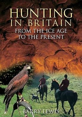 Hunting in Britain from the Ice Age to the Present  by  Barry Lewis