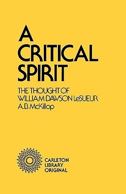 A Critical Spirit: The Thought of William Dawson LeSueur  by  Heather McKillop