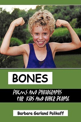 Bones: Poems and Photographs for Kids and Other People Barbara Garland Polikoff