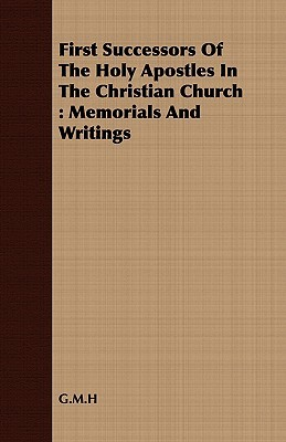 First Successors of the Holy Apostles in the Christian Church: Memorials and Writings G. M. H.