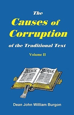 The Cause of Corruption of the Traditional Text, Vol. II  by  John William Burgon