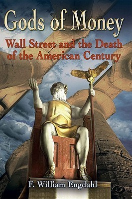 Gods of Money: Wall Street and the Death of the American Century  by  F. William Engdahl