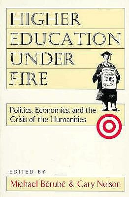 Higher Education Under Fire: Politics, Economics, and the Crisis of the Humanities  by  Berube Michael