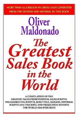 The Greatest Salesbook In The World: A Compilation Of The Greatest Sales Presentations, Sales Scripts, Telemarketing Scripts, Rebuttals, Mailers, Referral Scripts And Tracking And Project  by  Oliver P. Maldonado