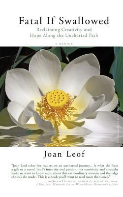 Fatal If Swallowed: Reclaiming Creativity and Hope Along the Uncharted Path Joan Leof