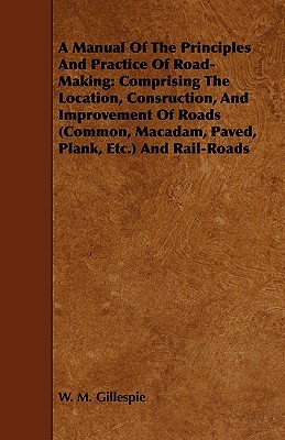 A   Manual of the Principles and Practice of Road-Making: Comprising the Location, Consruction, and Improvement of Roads (Common, MacAdam, Paved, Plan  by  W. M. Gillespie