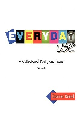 Everyday Use: A Collection of Poetry and Prose. Volume I  by  Donna Reed