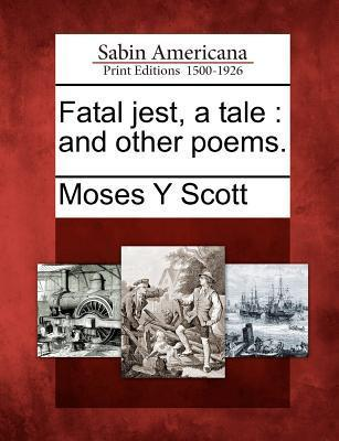 Fatal Jest, a Tale: And Other Poems. Moses Y. Scott