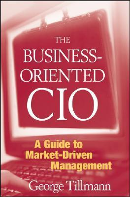 The Business-Oriented CIO: A Guide to Market-Driven Management  by  George Tillmann