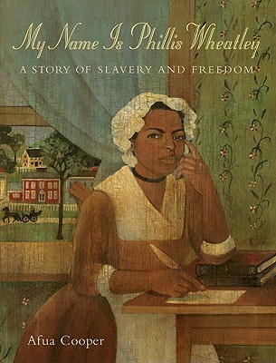 My Name Is Phillis Wheatley: A Story of Slavery and Freedom  by  Afua Cooper
