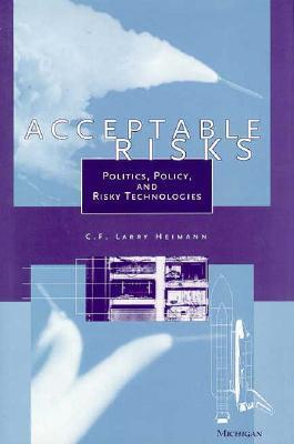 Acceptable Risks: Politics, Policy, and Risky Technologies  by  C.F. Larry Heimann