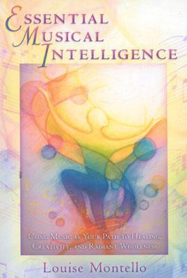Essential Musical Intelligence: Using Music as Your Path to Healing, Creativity, and Radiant Wholeness Louise Montello