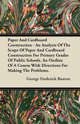 Paper and Cardboard Construction - An Analysis of the Scope of Paper and Cardboard Construction for Primary Grades of Public Schools. an Outline of a George Frederick Buxton