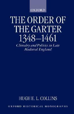 The Order Of The Garter, 1348 1461: Chivalry And Politics In Late Medieval England  by  Hugh E.L. Collins