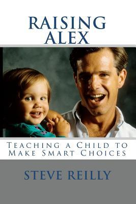 RAISING ALEX, Teaching a Child to Make Smart Choices  by  Steve Reilly