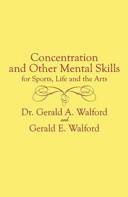 Concentration and Other Mental Control Skills for Sports, Life and the Arts  by  Gerald A. Walford