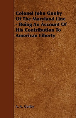 Colonel John Gunby of the Maryland Line - Being an Account of His Contribution to American Liberty  by  A.A. Gunby