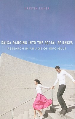 Salsa Dancing Into the Social Sciences: Research in an Age of Info-Glut  by  Kristin Luker