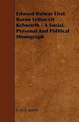 Edward Bulwar First Baron Lytton of Kebworth - A Social, Personal and Political Monograph Thomas Hay Sweet Escott