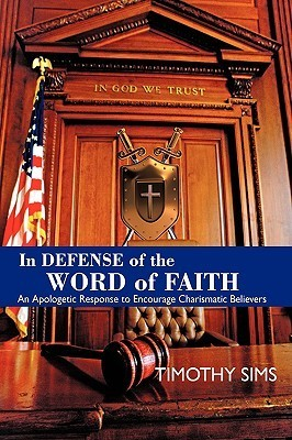 In Defense of the Word of Faith: An Apologetic Response to Encourage Charismatic Believers Timothy Sims