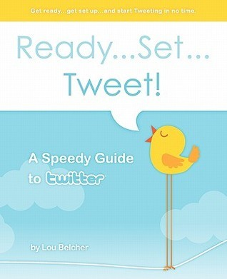Ready...Set...Tweet! A Speedy Guide To Twitter: Get Ready...Get Set Up...And Start Tweeting In No Time. (Volume 1)  by  Lou Belcher