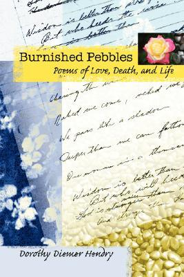 Burnished Pebbles: Poems of Love, Death, and Life  by  Dorothy Diemer Hendry