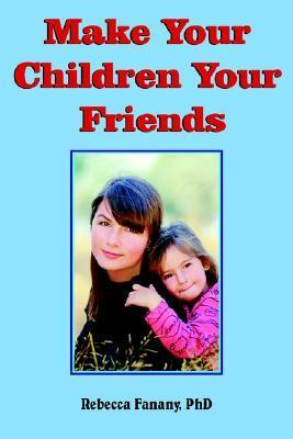 Make Your Children Your Friends  by  Rebecca Fanany