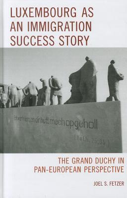 Luxembourg as an Immigration Success Story: The Grand Duchy in Pan-European Perspective Joel Fetzer