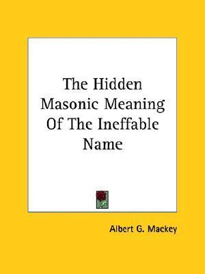 The Hidden Masonic Meaning of the Ineffable Name  by  Albert G. MacKey