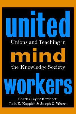 United Mind Workers: Unions and Teaching in the Knowledge Society Charles Taylor Kerchner