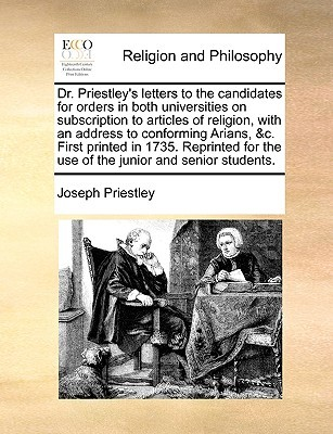 Dr. Priestleys letters to the candidates for orders in both universities on subscription to articles of religion, with an address to conforming Arians, &c. First printed in 1735. Reprinted for the use of the junior and senior students.  by  Joseph Priestley
