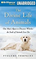 Divine Life of Animals, The: One Man's Quest to Discover Whether the Souls of Animals Live On
