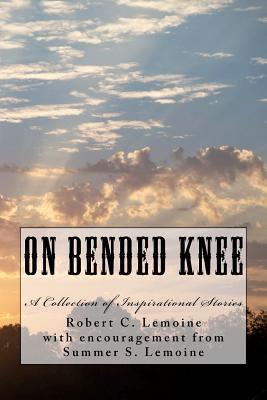 On Bended Knee: A Collection of Inspirational Stories Robert C. Lemoine