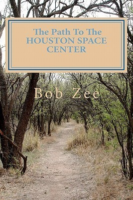 The Path to the Houston Space Center: And Stops Along the Way  by  Bob Zee