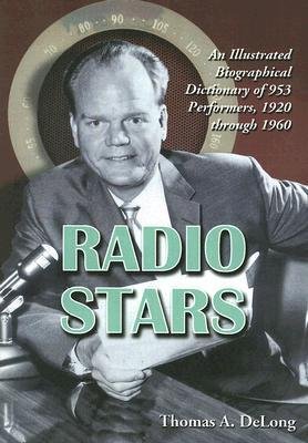 Radio Stars: An Illustrated Biographical Dictionary of 953 Performers, 1920 Through 1960 Thomas A. Delong