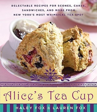 Alices Tea Cup: Delectable Recipes for Scones, Cakes, Sandwiches, and More from New Yorks Most Whimsical Tea Spot  by  Haley Fox
