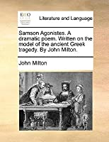Samson Agonistes. a Dramatic Poem. Written on the Model of the Ancient Greek Tragedy. by John Milton.