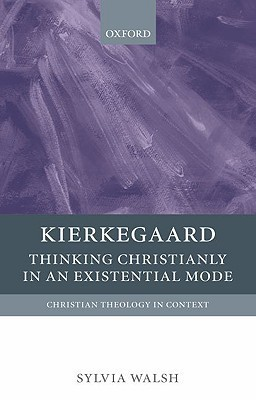 Kierkegaard: Thinking Christianly in an Existential Mode  by  Sylvia Walsh