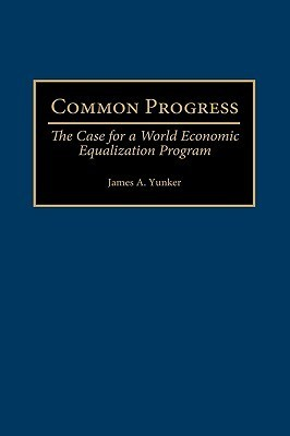 Common Progress: The Case for a World Economic Equalization Program  by  James A. Yunker