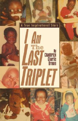 I Am the Last Triplet: A True Inspirational Story  by  Chaddrick Charlie Brown