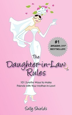 The Daughter-In-Law Rules: 101 Surefire Ways to Manage (and Make Friends With) Your Mother-In-Law!  by  Sally Shields