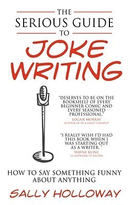 Serious Guide to Joke Writing: How to Say Something Funny about Anything  by  Sally Holloway